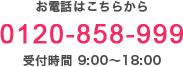 お電話はこちらから 0120-858-999 受付時間 9:00~18:00